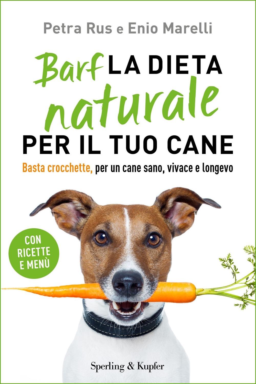 Barf. La dieta naturale per il tuo cane. Basta crocchette, per un cane sano, vivace e longevo di Enio Marelli, Petra Rus